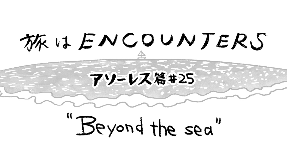 Travel is ENCOUNTERS (アソーレス篇) #25