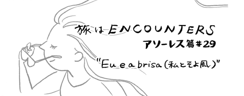 Travel is ENCOUNTERS(アソーレス篇)#29