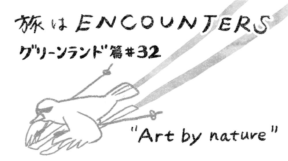 Travel is ENCOUNTERS(グリーンランド篇 )#32