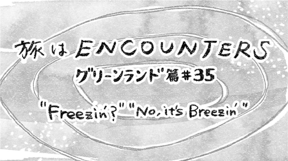 Travel is ENCOUNTERS (グリーンランド篇) #35