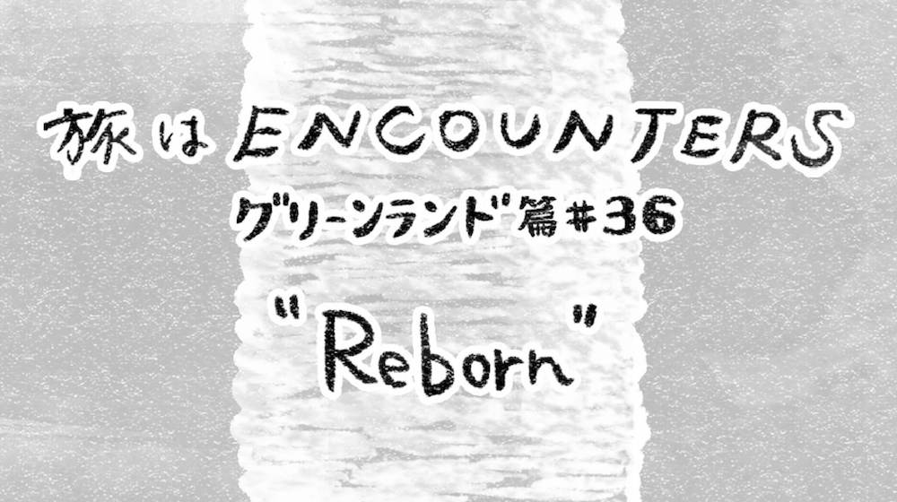 Travel is ENCOUNTERS (グリーンランド篇) #36